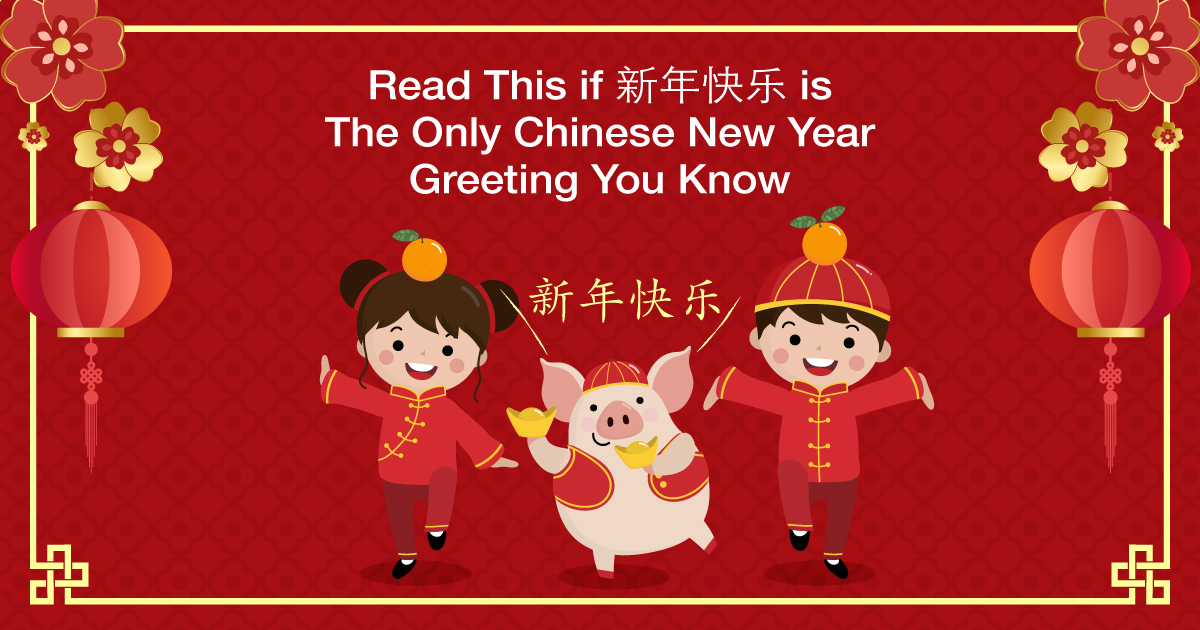 Read This if 新年快乐 is The Only Chinese New Year Greeting You Know